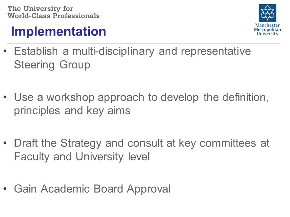 Implementation Establish a multi-disciplinary and representative Steering Group Use a workshop approach to develop the definition, principles and key aims Draft the Strategy and consult at key committees at Faculty and University level Gain Academic Board Approval