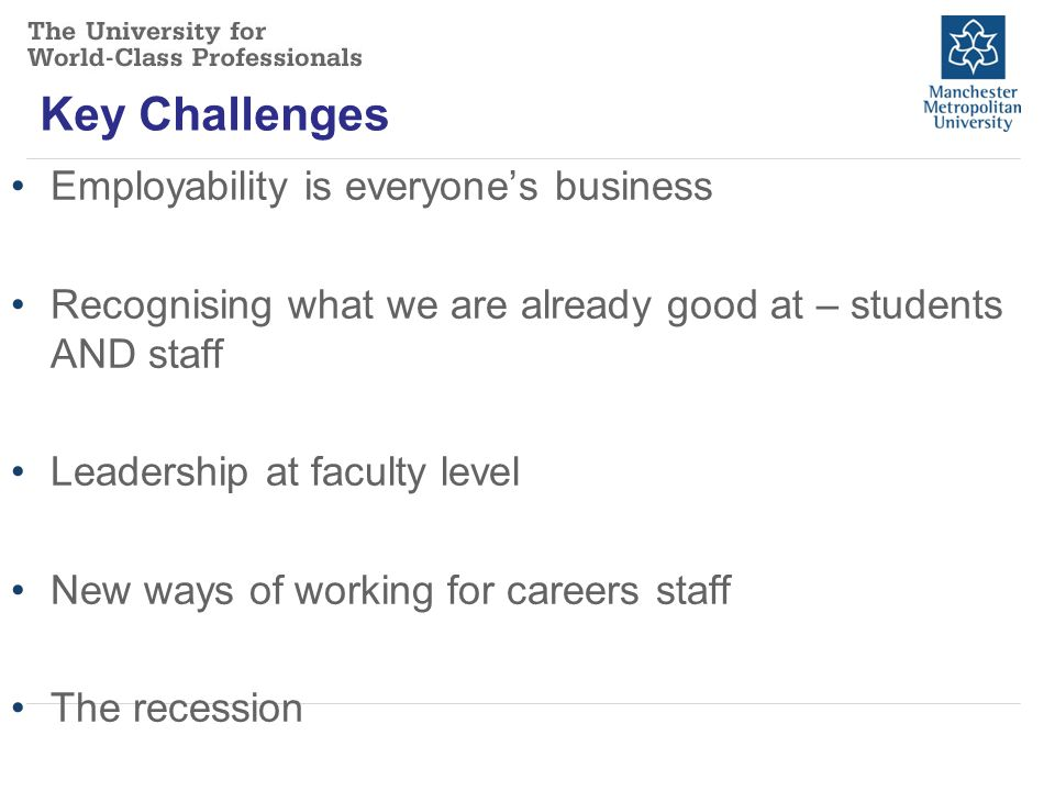 Key Challenges Employability is everyone's business Recognising what we are already good at – students AND staff Leadership at faculty level New ways of working for careers staff The recession