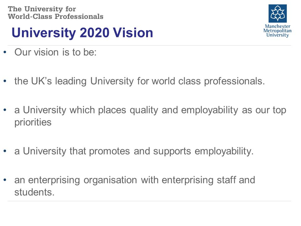 University 2020 Vision Our vision is to be: the UK's leading University for world class professionals.