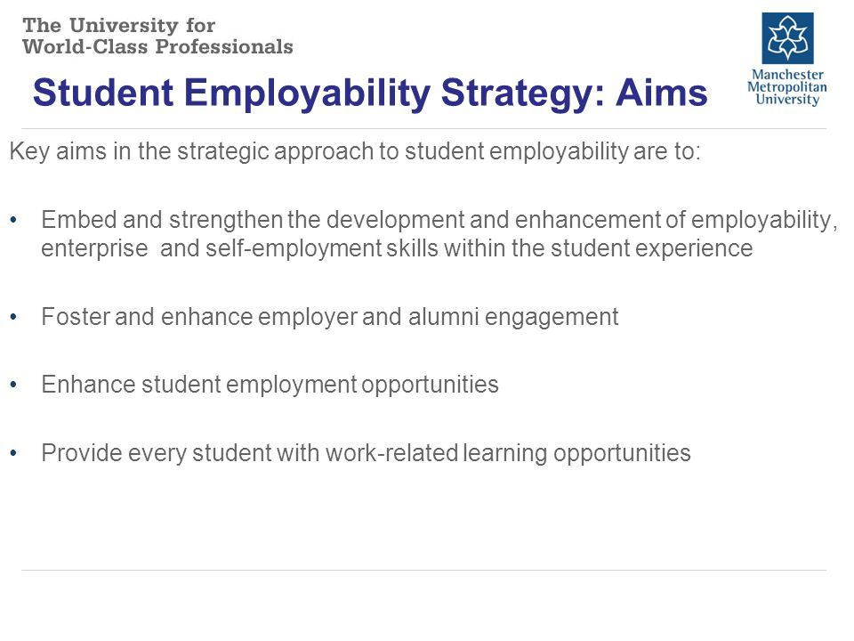 Student Employability Strategy: Aims Key aims in the strategic approach to student employability are to: Embed and strengthen the development and enhancement of employability, enterprise and self-employment skills within the student experience Foster and enhance employer and alumni engagement Enhance student employment opportunities Provide every student with work-related learning opportunities