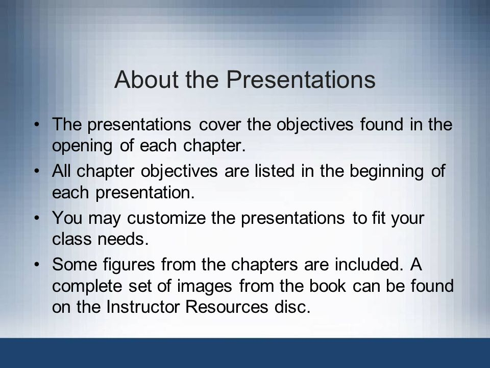 About the Presentations The presentations cover the objectives found in the opening of each chapter.