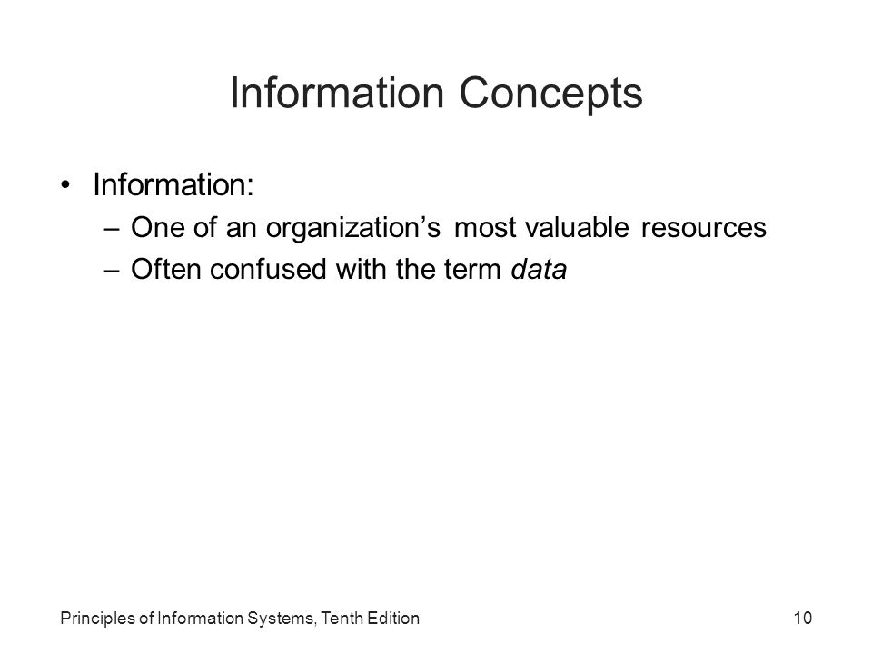 Information Concepts Information: –One of an organization's most valuable resources –Often confused with the term data Principles of Information Systems, Tenth Edition10