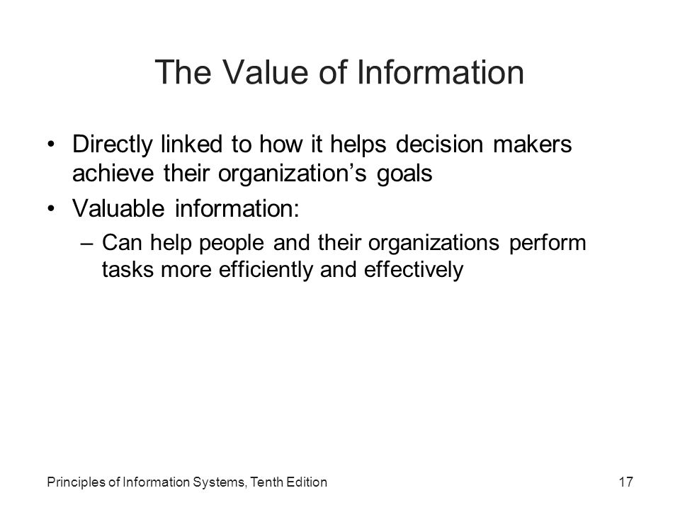 The Value of Information Directly linked to how it helps decision makers achieve their organization's goals Valuable information: –Can help people and their organizations perform tasks more efficiently and effectively Principles of Information Systems, Tenth Edition17