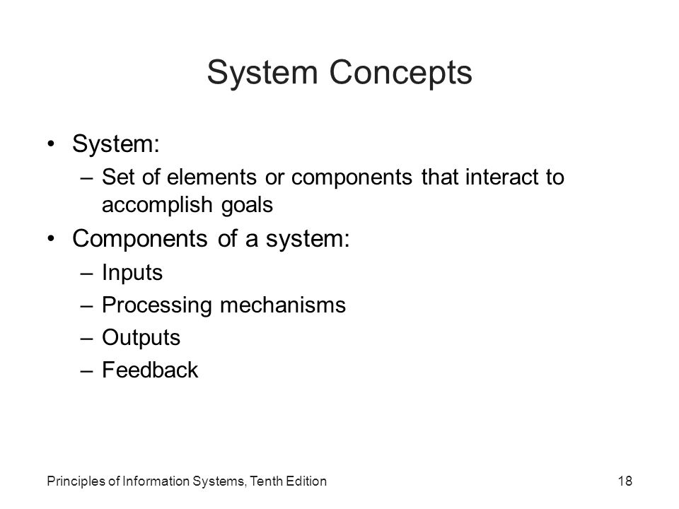 System Concepts System: –Set of elements or components that interact to accomplish goals Components of a system: –Inputs –Processing mechanisms –Outputs –Feedback Principles of Information Systems, Tenth Edition18