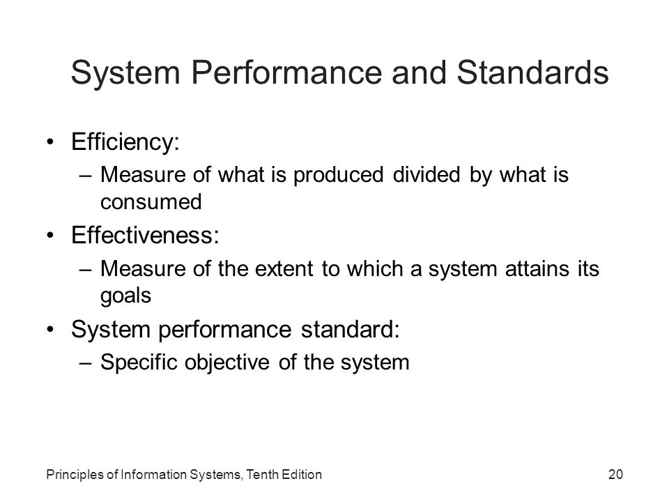 System Performance and Standards Efficiency: –Measure of what is produced divided by what is consumed Effectiveness: –Measure of the extent to which a system attains its goals System performance standard: –Specific objective of the system Principles of Information Systems, Tenth Edition20