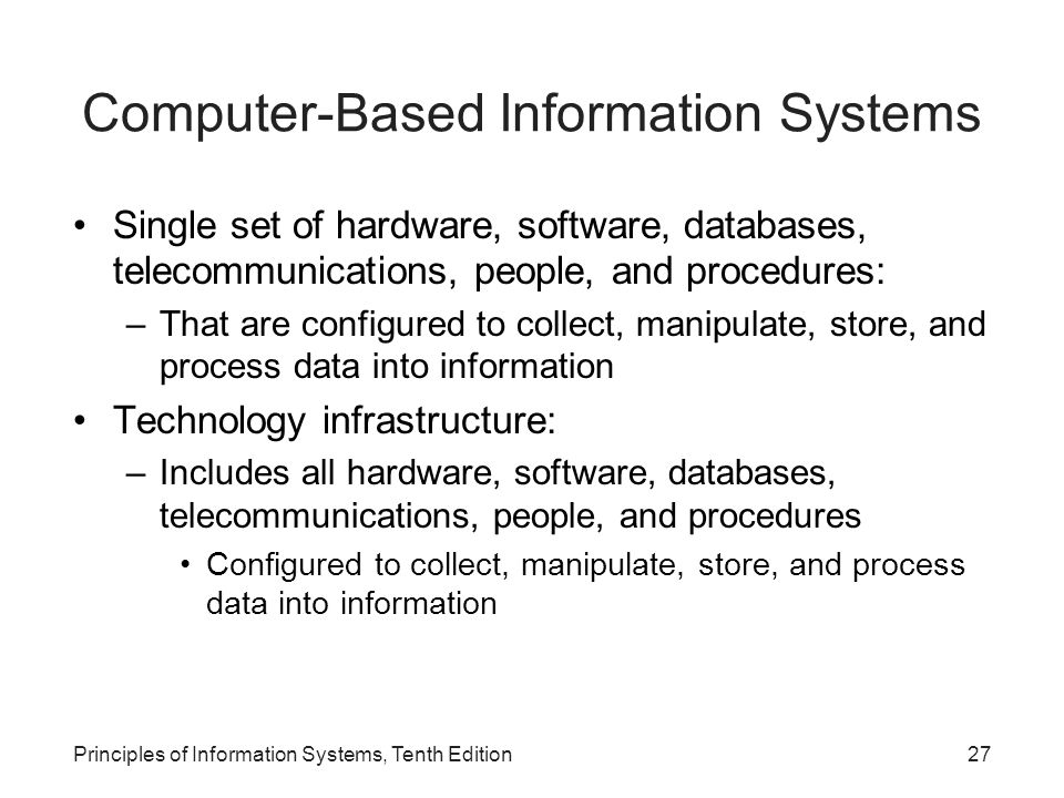 Computer-Based Information Systems Single set of hardware, software, databases, telecommunications, people, and procedures: –That are configured to collect, manipulate, store, and process data into information Technology infrastructure: –Includes all hardware, software, databases, telecommunications, people, and procedures Configured to collect, manipulate, store, and process data into information Principles of Information Systems, Tenth Edition27