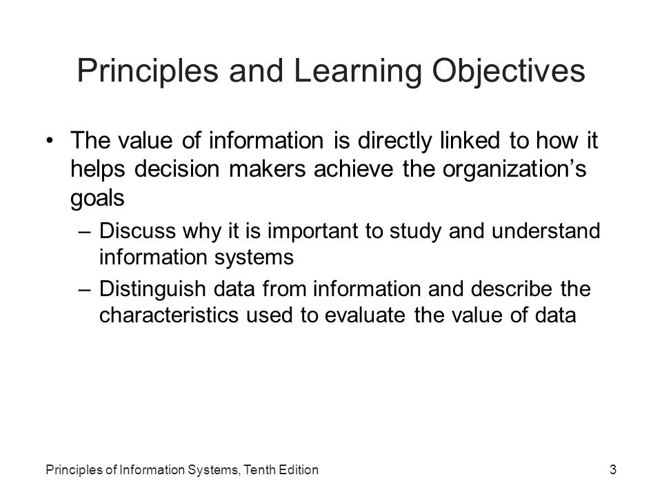 Principles and Learning Objectives The value of information is directly linked to how it helps decision makers achieve the organization's goals –Discuss why it is important to study and understand information systems –Distinguish data from information and describe the characteristics used to evaluate the value of data Principles of Information Systems, Tenth Edition3