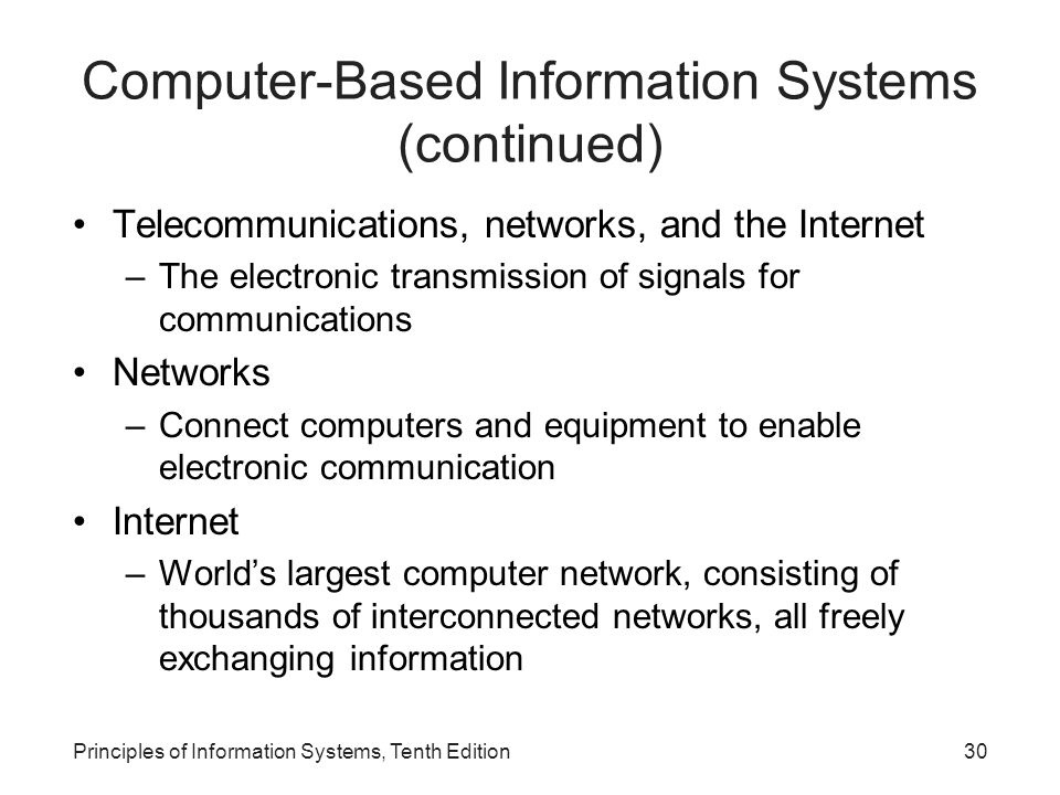 Computer-Based Information Systems (continued) Telecommunications, networks, and the Internet –The electronic transmission of signals for communications Networks –Connect computers and equipment to enable electronic communication Internet –World's largest computer network, consisting of thousands of interconnected networks, all freely exchanging information Principles of Information Systems, Tenth Edition30