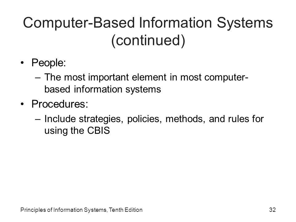 Computer-Based Information Systems (continued) People: –The most important element in most computer- based information systems Procedures: –Include strategies, policies, methods, and rules for using the CBIS Principles of Information Systems, Tenth Edition32