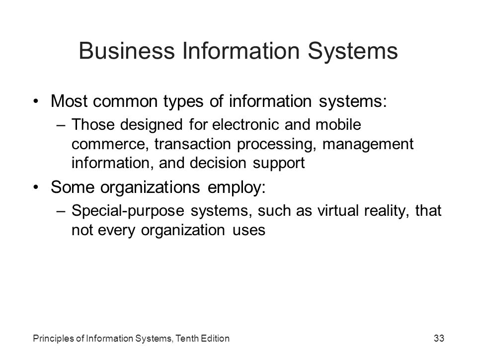 Business Information Systems Most common types of information systems: –Those designed for electronic and mobile commerce, transaction processing, management information, and decision support Some organizations employ: –Special-purpose systems, such as virtual reality, that not every organization uses Principles of Information Systems, Tenth Edition33