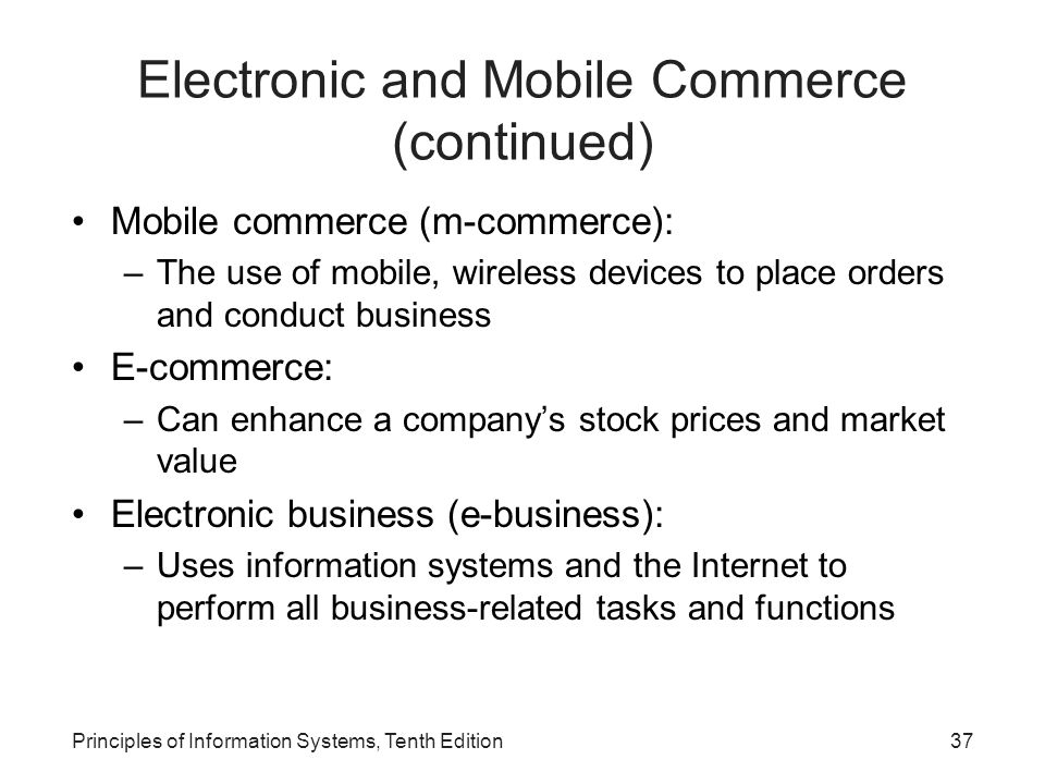Electronic and Mobile Commerce (continued) Mobile commerce (m-commerce): –The use of mobile, wireless devices to place orders and conduct business E-commerce: –Can enhance a company's stock prices and market value Electronic business (e-business): –Uses information systems and the Internet to perform all business-related tasks and functions Principles of Information Systems, Tenth Edition37