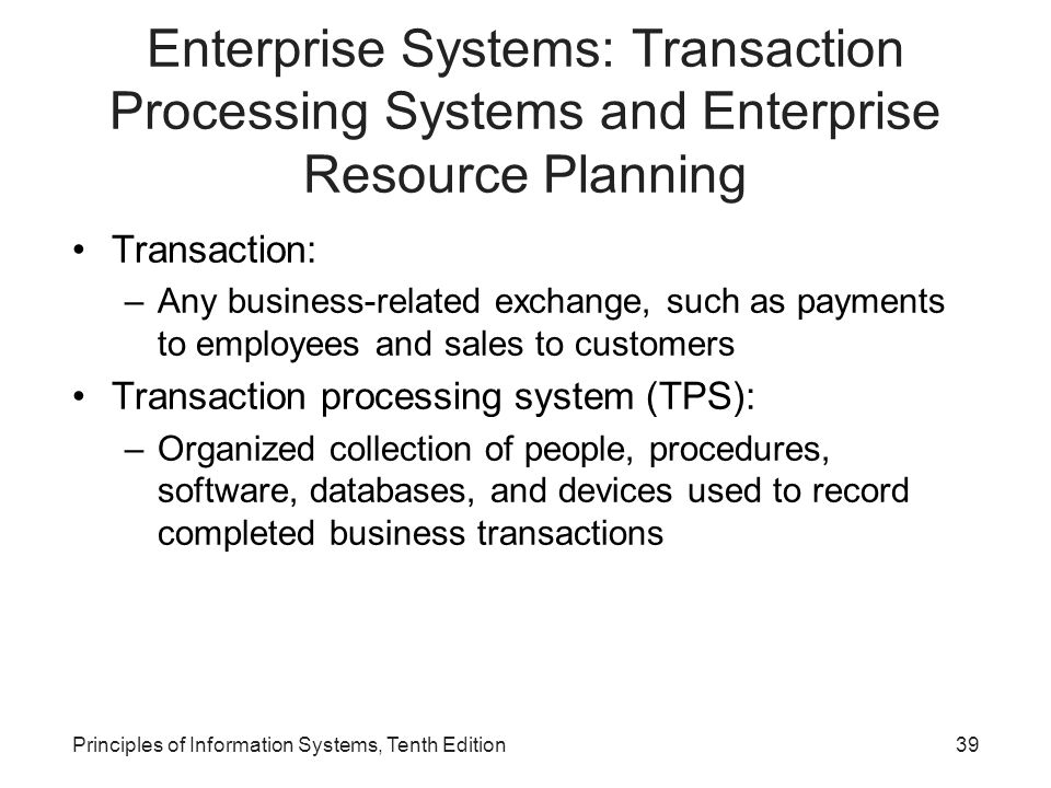 Enterprise Systems: Transaction Processing Systems and Enterprise Resource Planning Transaction: –Any business-related exchange, such as payments to employees and sales to customers Transaction processing system (TPS): –Organized collection of people, procedures, software, databases, and devices used to record completed business transactions Principles of Information Systems, Tenth Edition39
