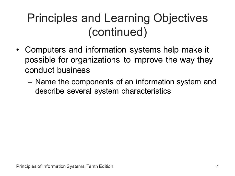 Principles and Learning Objectives (continued) Computers and information systems help make it possible for organizations to improve the way they conduct business –Name the components of an information system and describe several system characteristics Principles of Information Systems, Tenth Edition4