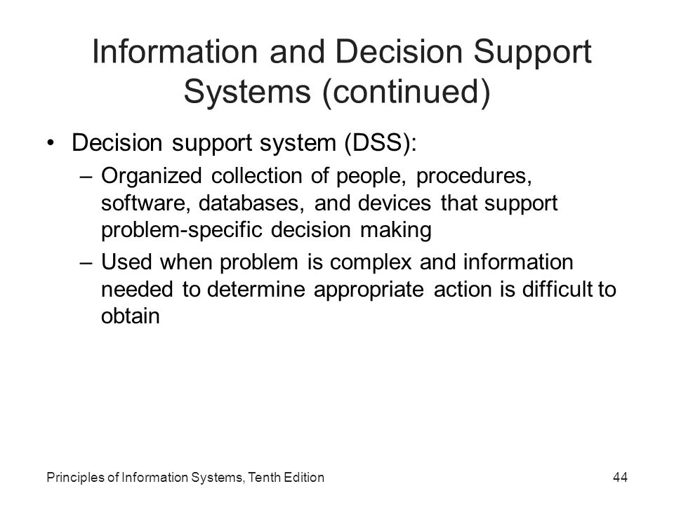 Decision support system (DSS): –Organized collection of people, procedures, software, databases, and devices that support problem-specific decision making –Used when problem is complex and information needed to determine appropriate action is difficult to obtain Principles of Information Systems, Tenth Edition44