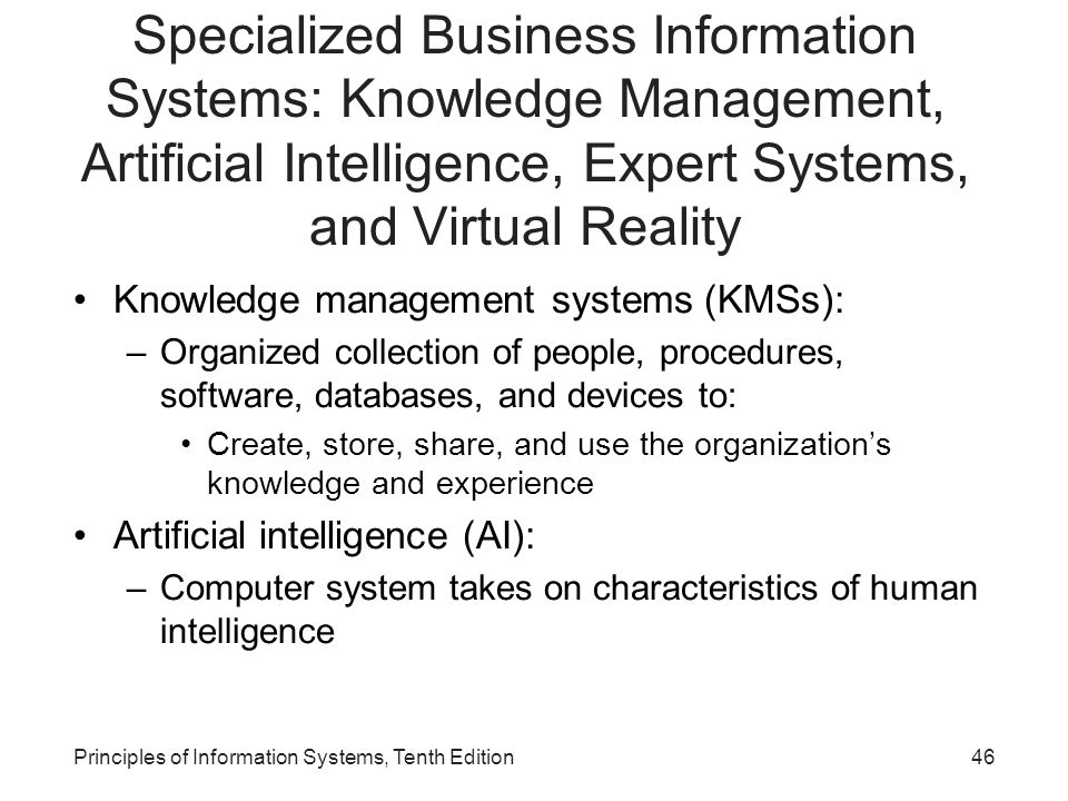 Specialized Business Information Systems: Knowledge Management, Artificial Intelligence, Expert Systems, and Virtual Reality Knowledge management systems (KMSs): –Organized collection of people, procedures, software, databases, and devices to: Create, store, share, and use the organization's knowledge and experience Artificial intelligence (AI): –Computer system takes on characteristics of human intelligence Principles of Information Systems, Tenth Edition46