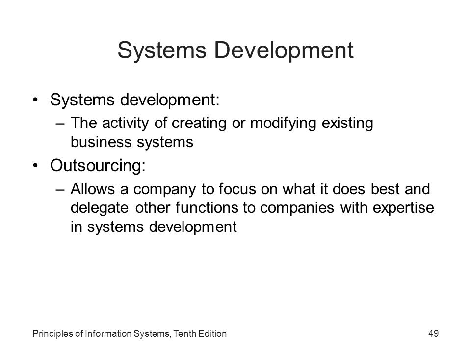Systems Development Systems development: –The activity of creating or modifying existing business systems Outsourcing: –Allows a company to focus on what it does best and delegate other functions to companies with expertise in systems development Principles of Information Systems, Tenth Edition49