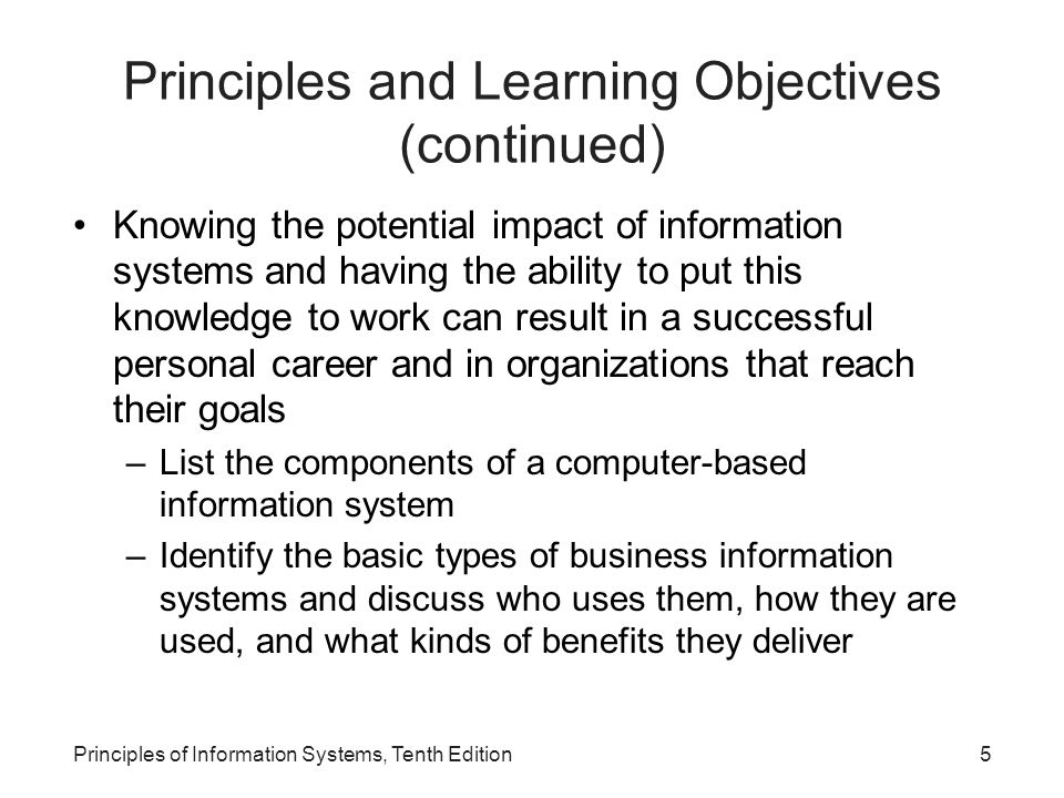 Principles and Learning Objectives (continued) Knowing the potential impact of information systems and having the ability to put this knowledge to work can result in a successful personal career and in organizations that reach their goals –List the components of a computer-based information system –Identify the basic types of business information systems and discuss who uses them, how they are used, and what kinds of benefits they deliver Principles of Information Systems, Tenth Edition5