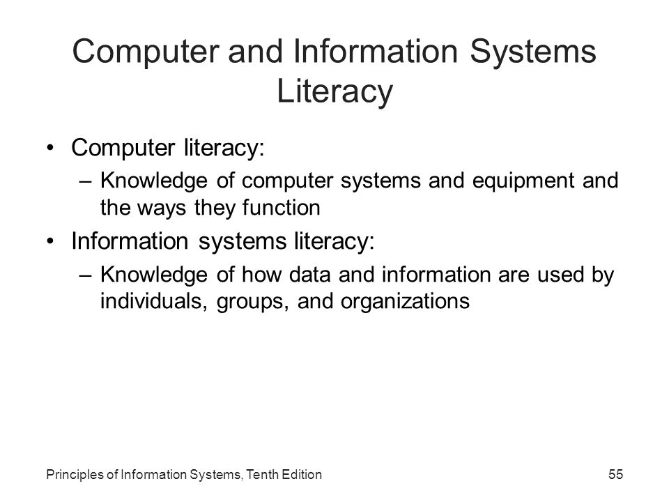 Computer and Information Systems Literacy Computer literacy: –Knowledge of computer systems and equipment and the ways they function Information systems literacy: –Knowledge of how data and information are used by individuals, groups, and organizations Principles of Information Systems, Tenth Edition55