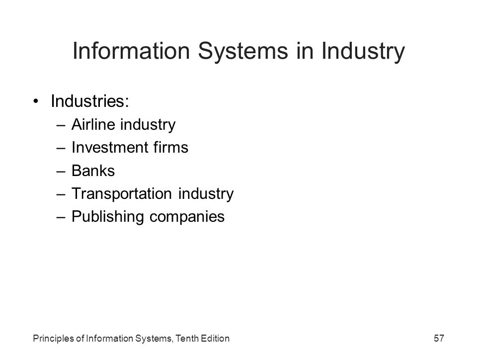 Information Systems in Industry Industries: –Airline industry –Investment firms –Banks –Transportation industry –Publishing companies Principles of Information Systems, Tenth Edition57