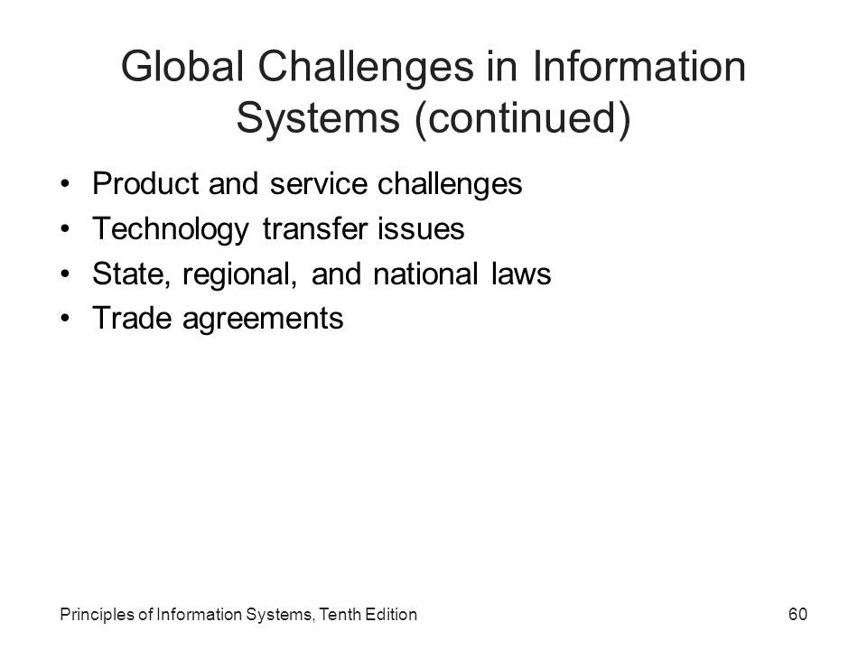 Global Challenges in Information Systems (continued) Product and service challenges Technology transfer issues State, regional, and national laws Trade agreements Principles of Information Systems, Tenth Edition60