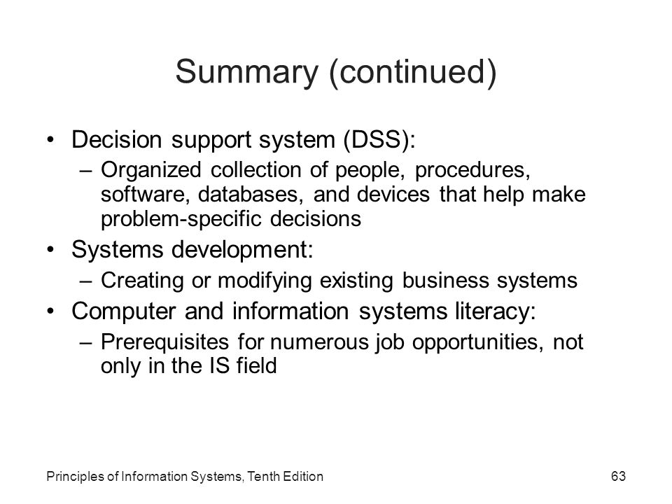 Summary (continued) Decision support system (DSS): –Organized collection of people, procedures, software, databases, and devices that help make problem-specific decisions Systems development: –Creating or modifying existing business systems Computer and information systems literacy: –Prerequisites for numerous job opportunities, not only in the IS field Principles of Information Systems, Tenth Edition63
