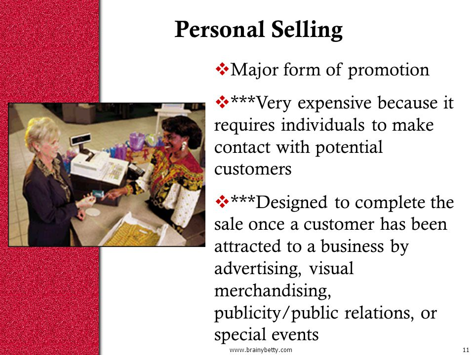 Personal Selling  Major form of promotion  ***Very expensive because it requires individuals to make contact with potential customers  ***Designed to complete the sale once a customer has been attracted to a business by advertising, visual merchandising, publicity/public relations, or special events