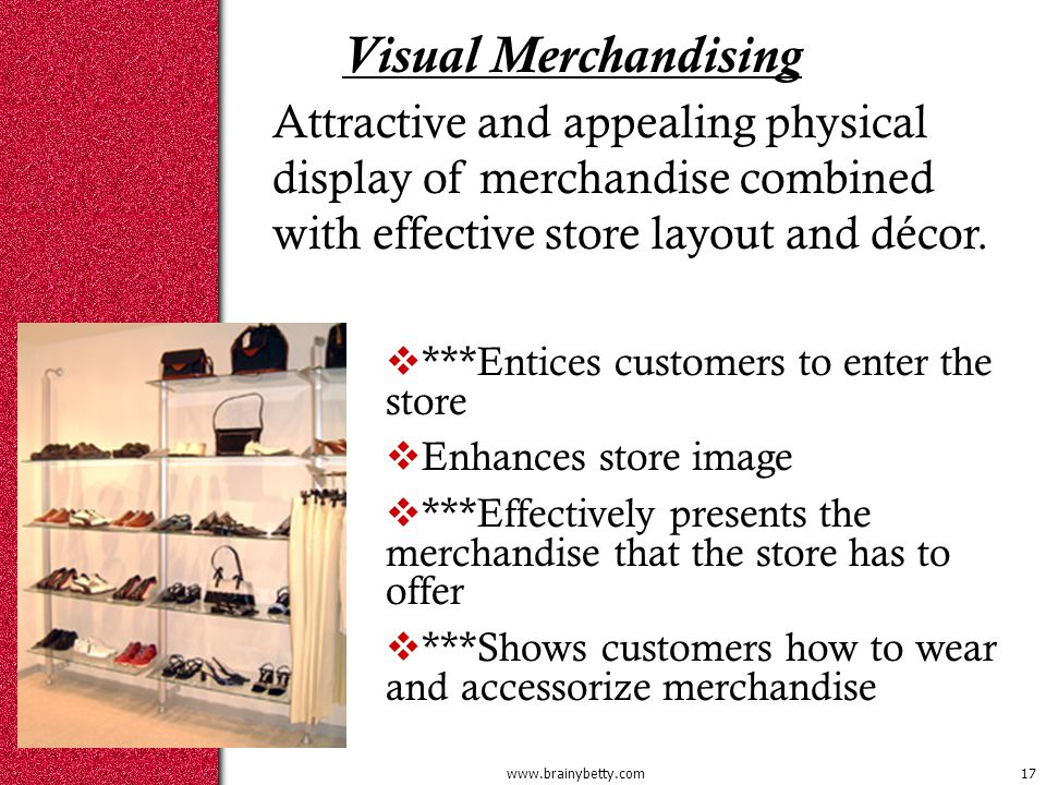 Visual Merchandising  ***Entices customers to enter the store  Enhances store image  ***Effectively presents the merchandise that the store has to offer  ***Shows customers how to wear and accessorize merchandise Attractive and appealing physical display of merchandise combined with effective store layout and décor.