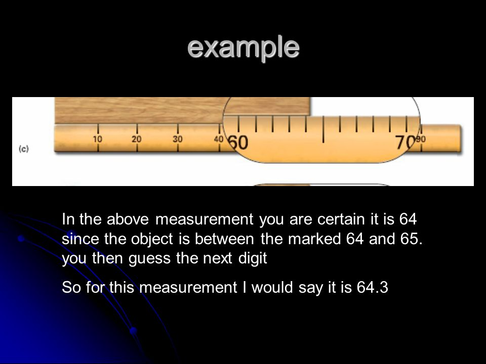 example In the above measurement you are certain it is 64 since the object is between the marked 64 and 65.