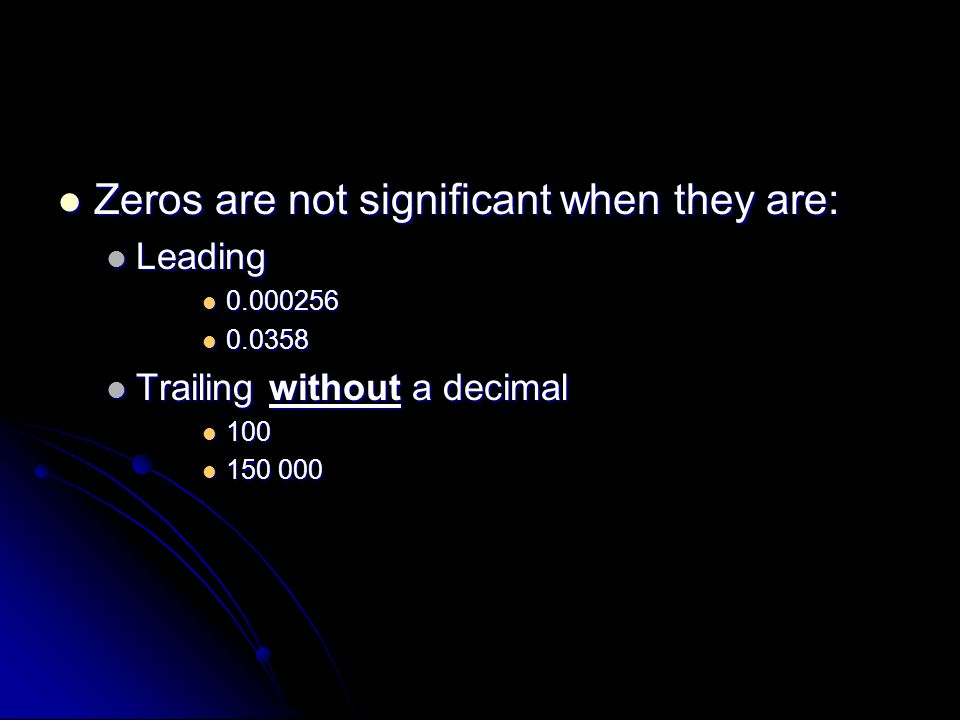 Zeros are not significant when they are: Zeros are not significant when they are: Leading Leading Trailing without a decimal Trailing without a decimal
