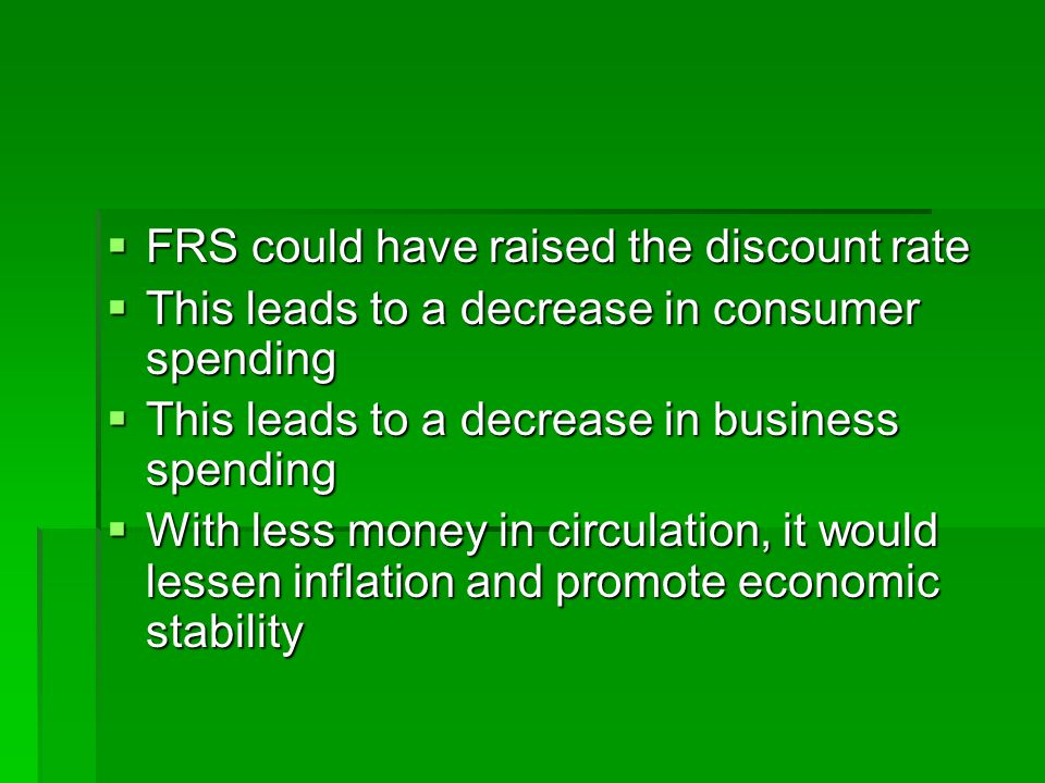  FRS could have raised the discount rate  This leads to a decrease in consumer spending  This leads to a decrease in business spending  With less money in circulation, it would lessen inflation and promote economic stability