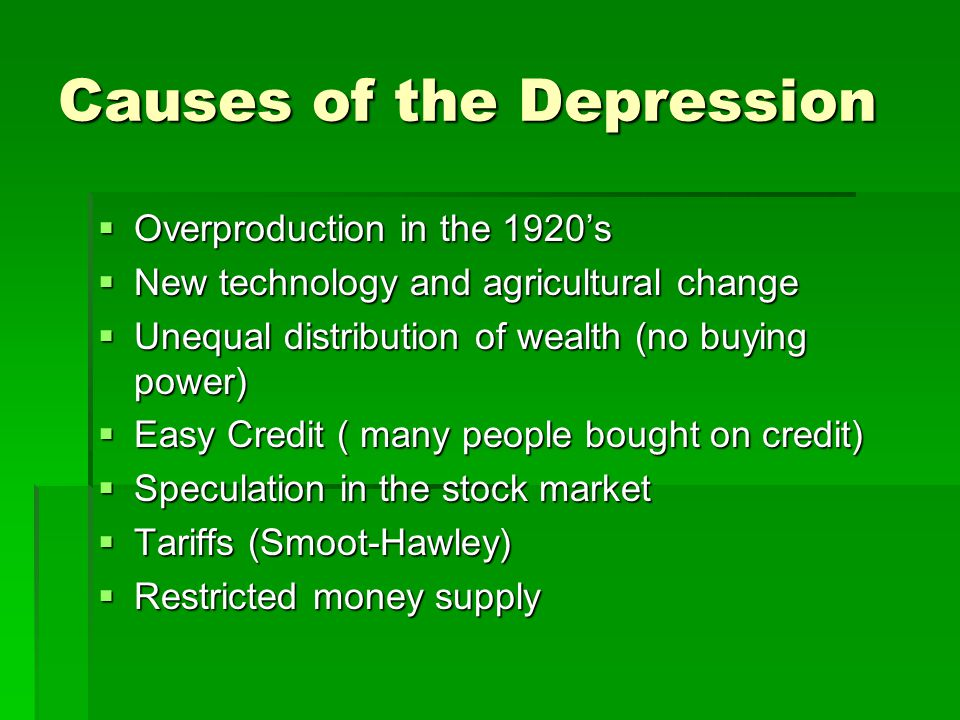 Causes of the Depression  Overproduction in the 1920's  New technology and agricultural change  Unequal distribution of wealth (no buying power)  Easy Credit ( many people bought on credit)  Speculation in the stock market  Tariffs (Smoot-Hawley)  Restricted money supply
