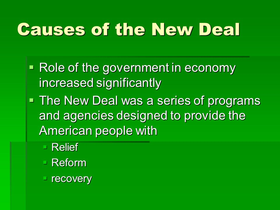 Causes of the New Deal  Role of the government in economy increased significantly  The New Deal was a series of programs and agencies designed to provide the American people with  Relief  Reform  recovery