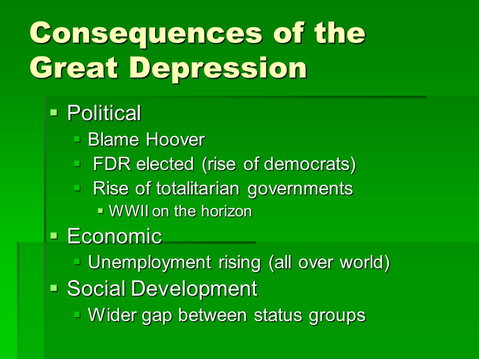 Consequences of the Great Depression  Political  Blame Hoover  FDR elected (rise of democrats)  Rise of totalitarian governments  WWII on the horizon  Economic  Unemployment rising (all over world)  Social Development  Wider gap between status groups