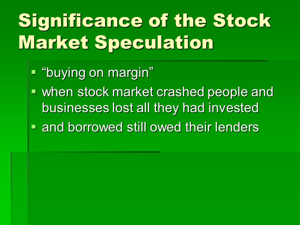 Significance of the Stock Market Speculation  buying on margin  when stock market crashed people and businesses lost all they had invested  and borrowed still owed their lenders