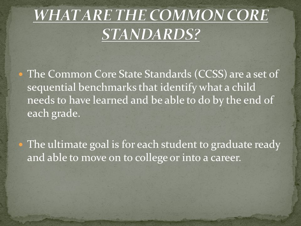 The Common Core State Standards (CCSS) are a set of sequential benchmarks that identify what a child needs to have learned and be able to do by the end of each grade.