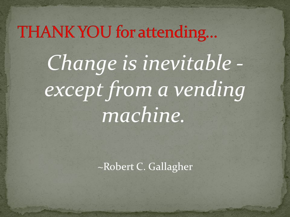 Change is inevitable - except from a vending machine. ~Robert C. Gallagher