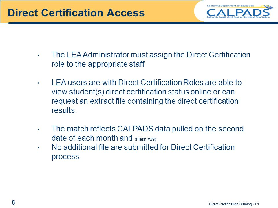 Direct Certification Training v1.1 5 The LEA Administrator must assign the Direct Certification role to the appropriate staff LEA users are with Direct Certification Roles are able to view student(s) direct certification status online or can request an extract file containing the direct certification results.