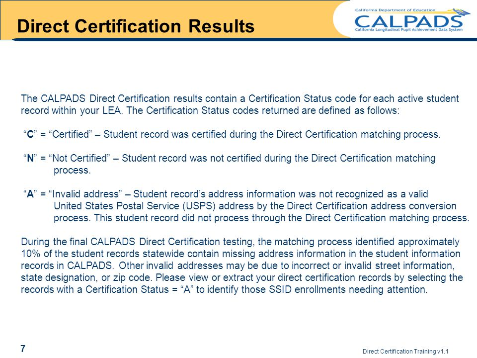 Direct Certification Training v1.1 7 Direct Certification Results The CALPADS Direct Certification results contain a Certification Status code for each active student record within your LEA.