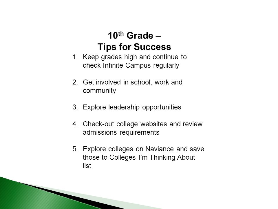 1.Keep grades high and continue to check Infinite Campus regularly 2.Get involved in school, work and community 3.Explore leadership opportunities 4.Check-out college websites and review admissions requirements 5.Explore colleges on Naviance and save those to Colleges I'm Thinking About list 10 th Grade – Tips for Success