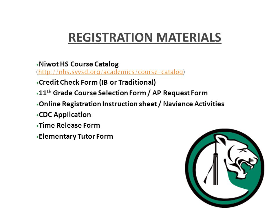 Niwot HS Course Catalog (  Credit Check Form (IB or Traditional) 11 th Grade Course Selection Form / AP Request Form Online Registration Instruction sheet / Naviance Activities CDC Application Time Release Form Elementary Tutor Form REGISTRATION MATERIALS