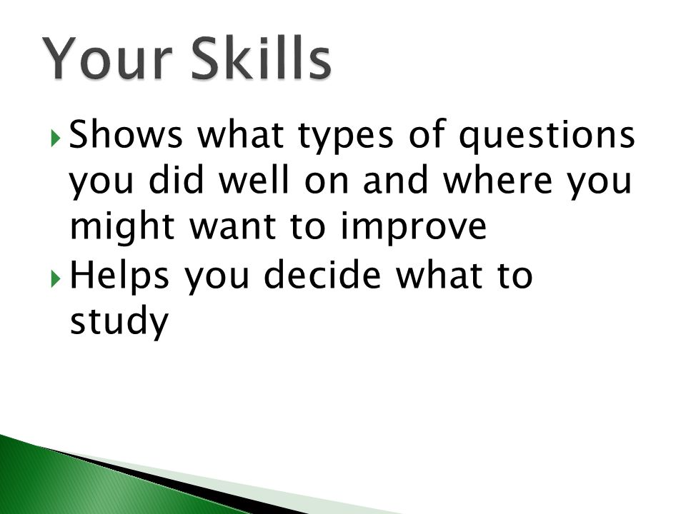  Shows what types of questions you did well on and where you might want to improve  Helps you decide what to study