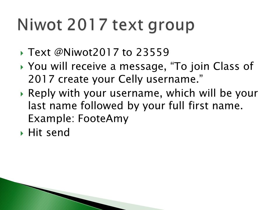  to  You will receive a message, To join Class of 2017 create your Celly username.  Reply with your username, which will be your last name followed by your full first name.