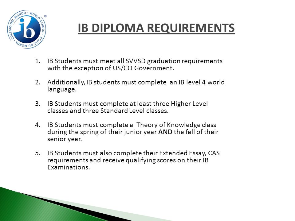 IB DIPLOMA REQUIREMENTS 1.IB Students must meet all SVVSD graduation requirements with the exception of US/CO Government.