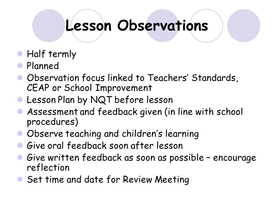 Lesson Observations Half termly Planned Observation focus linked to Teachers' Standards, CEAP or School Improvement Lesson Plan by NQT before lesson Assessment and feedback given (in line with school procedures) Observe teaching and children's learning Give oral feedback soon after lesson Give written feedback as soon as possible – encourage reflection Set time and date for Review Meeting
