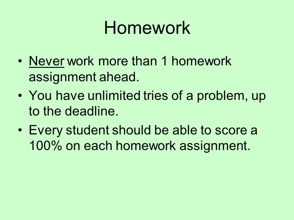 Homework Never work more than 1 homework assignment ahead.