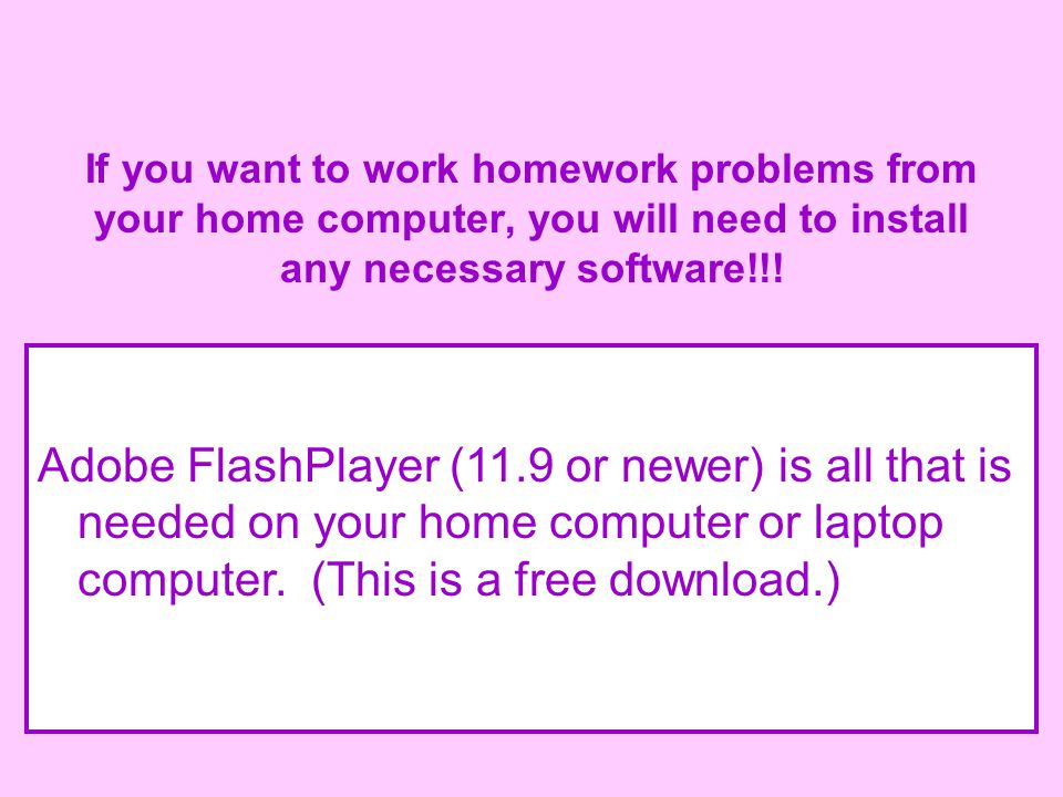 If you want to work homework problems from your home computer, you will need to install any necessary software!!.