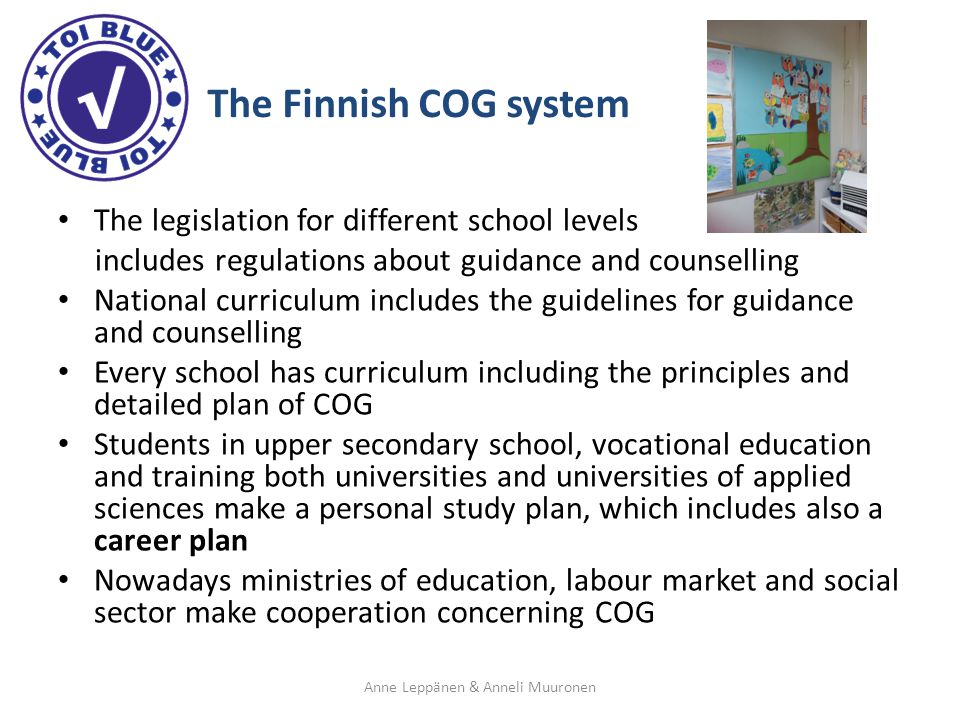 The Finnish COG system The legislation for different school levels includes regulations about guidance and counselling National curriculum includes the guidelines for guidance and counselling Every school has curriculum including the principles and detailed plan of COG Students in upper secondary school, vocational education and training both universities and universities of applied sciences make a personal study plan, which includes also a career plan Nowadays ministries of education, labour market and social sector make cooperation concerning COG Anne Leppänen & Anneli Muuronen