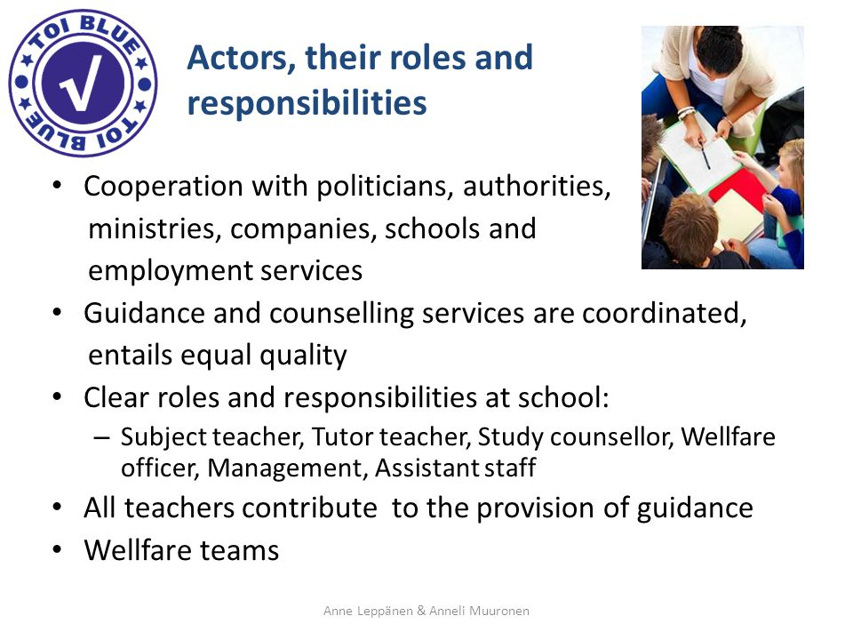 Actors, their roles and responsibilities Cooperation with politicians, authorities, ministries, companies, schools and employment services Guidance and counselling services are coordinated, entails equal quality Clear roles and responsibilities at school: – Subject teacher, Tutor teacher, Study counsellor, Wellfare officer, Management, Assistant staff All teachers contribute to the provision of guidance Wellfare teams Anne Leppänen & Anneli Muuronen