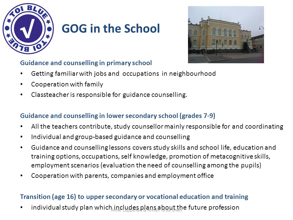 GOG in the School Guidance and counselling in primary school Getting familiar with jobs and occupations in neighbourhood Cooperation with family Classteacher is responsible for guidance counselling.
