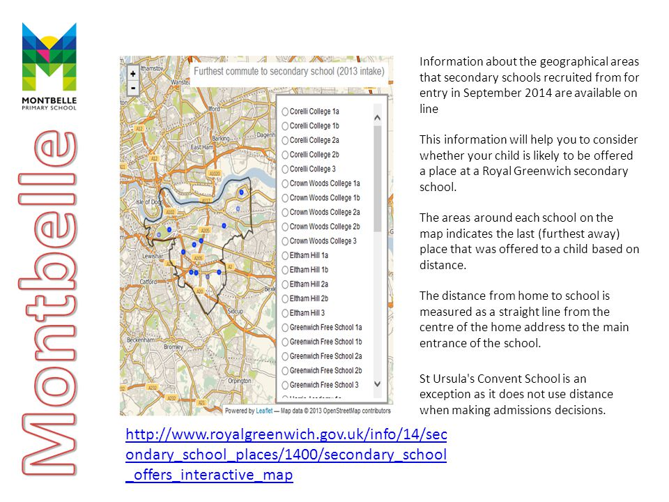 Information about the geographical areas that secondary schools recruited from for entry in September 2014 are available on line This information will help you to consider whether your child is likely to be offered a place at a Royal Greenwich secondary school.